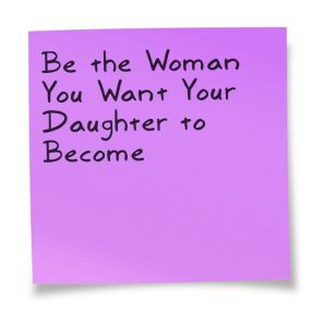 be the woman you want your daughter to become, inspirational quotes, thought for the day, international women's day
